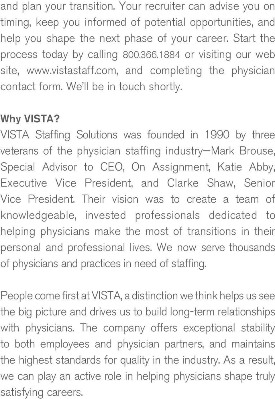 VISTA Staffing Solutions was founded in 1990 by three veterans of the physician staffing industry Mark Brouse, Special Advisor to CEO, On Assignment, Katie Abby, Executive Vice President, and Clarke