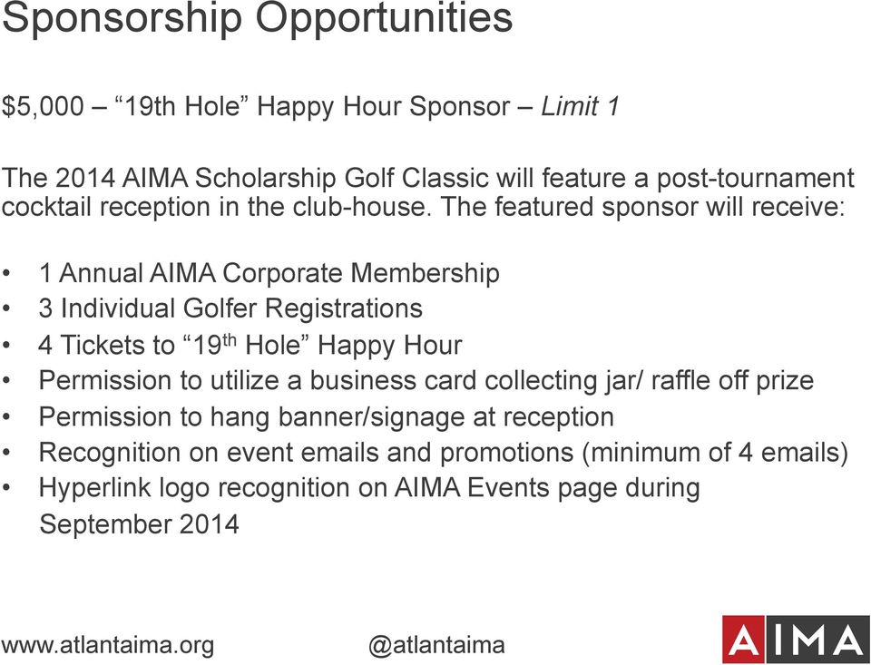 The featured sponsor will receive: 1 Annual AIMA Corporate Membership 3 Individual Golfer Registrations 4 Tickets to 19 th Hole Happy