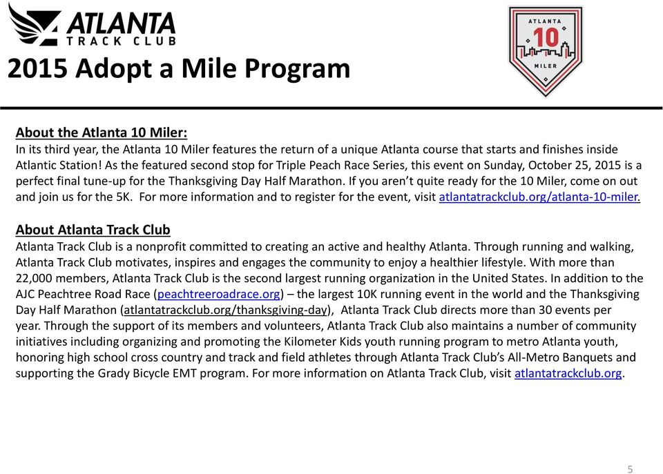 If you aren t quite ready for the 10 Miler, come on out and join us for the 5K. For more information and to register for the event, visit atlantatrackclub.org/atlanta-10-miler.