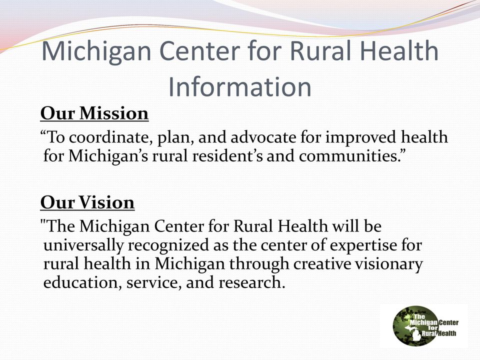 "Our Vision ""The Michigan Center for Rural Health will be universally recognized as the"