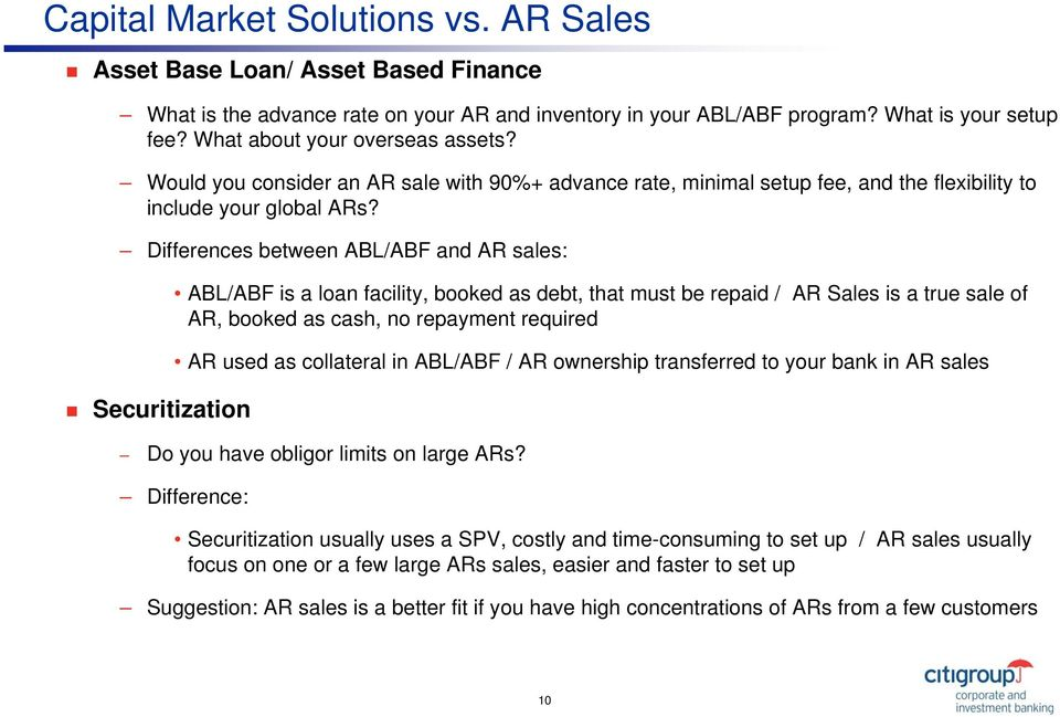 Differences between ABL/ABF and AR sales: Securitization ABL/ABF is a loan facility, booked as debt, that must be repaid / AR Sales is a true sale of AR, booked as cash, no repayment required AR used