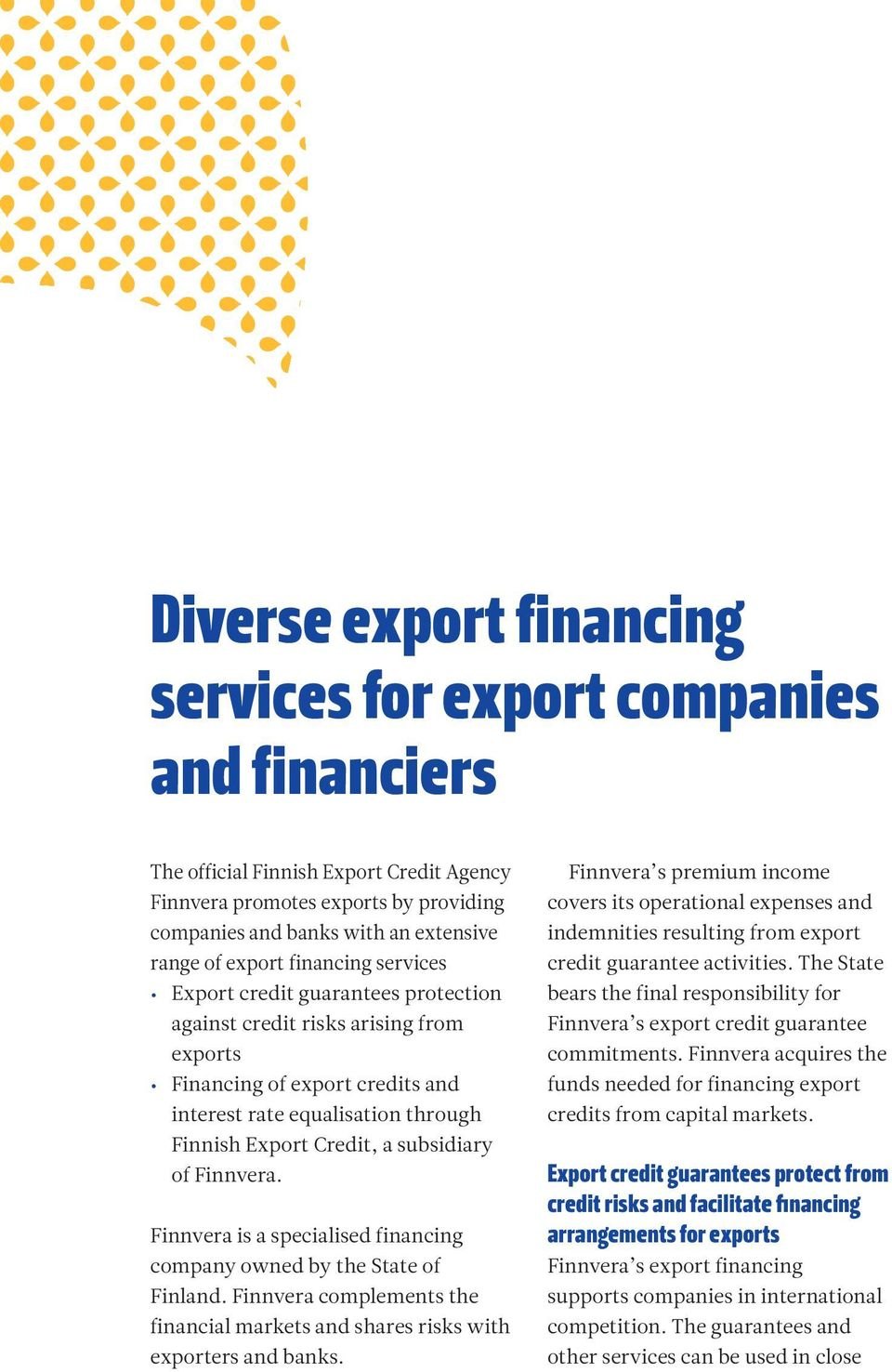 subsidiary of Finnvera. Finnvera is a specialised financing company owned by the State of Finland. Finnvera complements the financial markets and shares risks with exporters and banks.