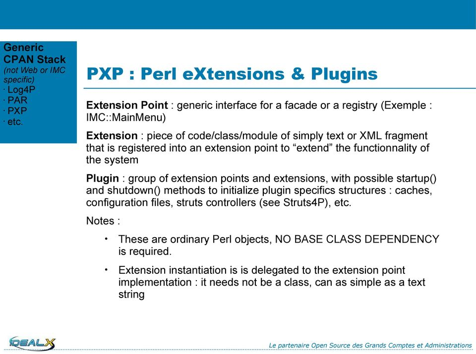 that is registered into an extension point to extend the functionnality of the system Plugin : group of extension points and extensions, with possible startup() and shutdown() methods to