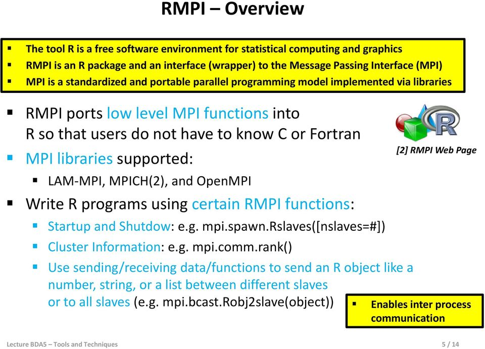 LAM-MPI, MPICH(2), and OpenMPI Write R programs using certain RMPI functions: Startup and Shutdow: e.g. mpi.spawn.rslaves([nslaves=#]) Cluster Information: e.g. mpi.comm.