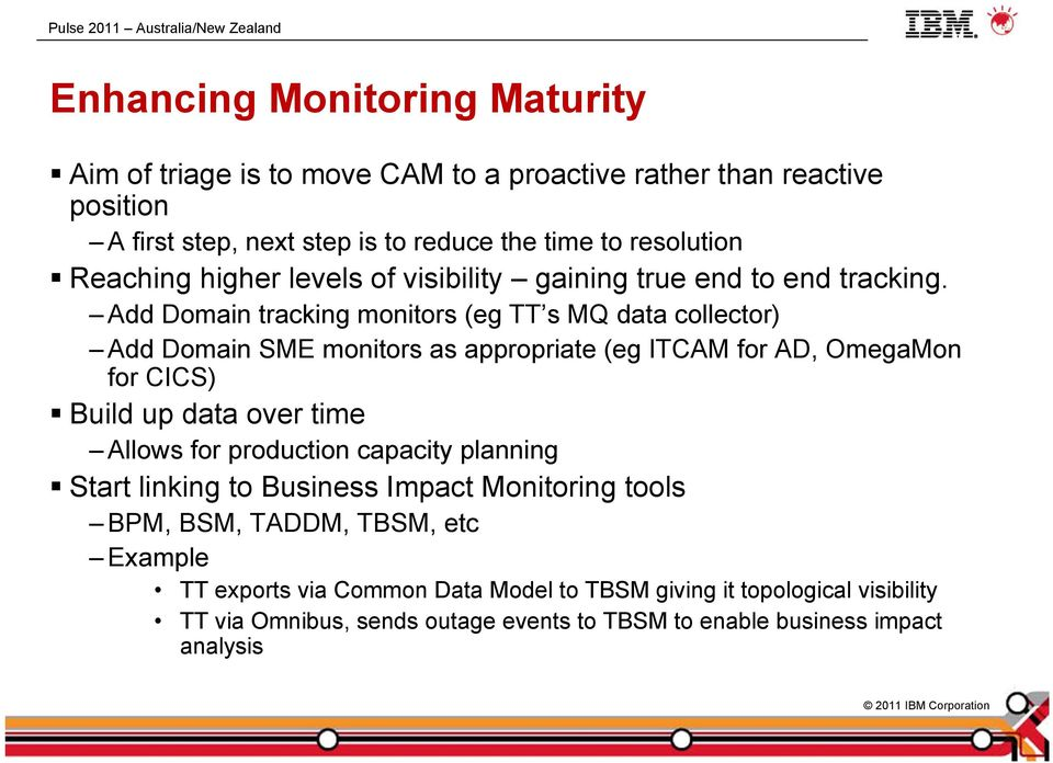 Add Domain tracking monitors (eg TT s MQ data collector) Add Domain SME monitors as appropriate (eg ITCAM for AD, OmegaMon for CICS) Build up data over time Allows for