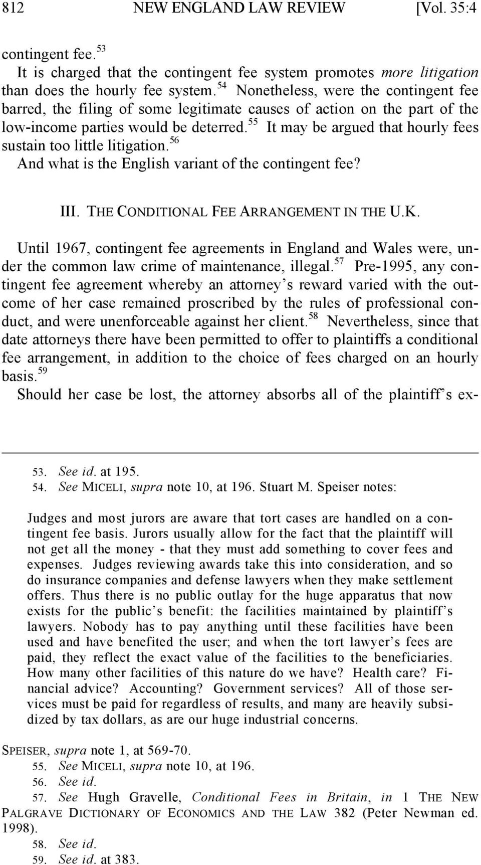 55 It may be argued that hourly fees sustain too little litigation. 56 And what is the English variant of the contingent fee? III. THE CONDITIONAL FEE ARRANGEMENT IN THE U.K.