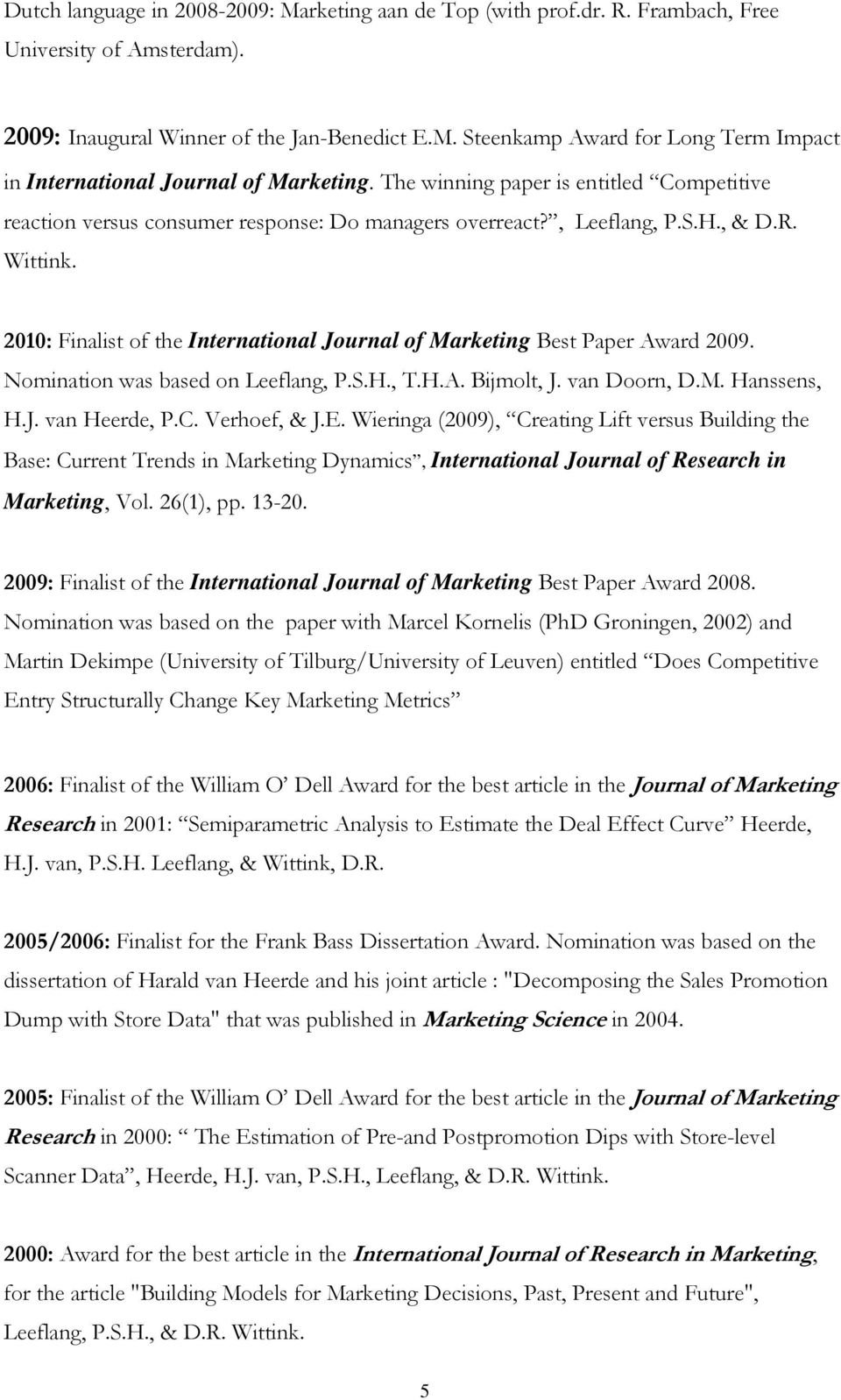 2010: Finalist of the International Journal of Marketing Best Paper Award 2009. Nomination was based on Leeflang, P.S.H., T.H.A. Bijmolt, J. van Doorn, D.M. Hanssens, H.J. van Heerde, P.C.