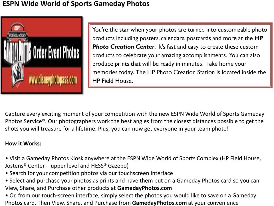 The HP Photo Creation Station is located inside the HP Field House. Capture every exciting moment of your competition with the new ESPN Wide World of Sports Gameday Photos Service.