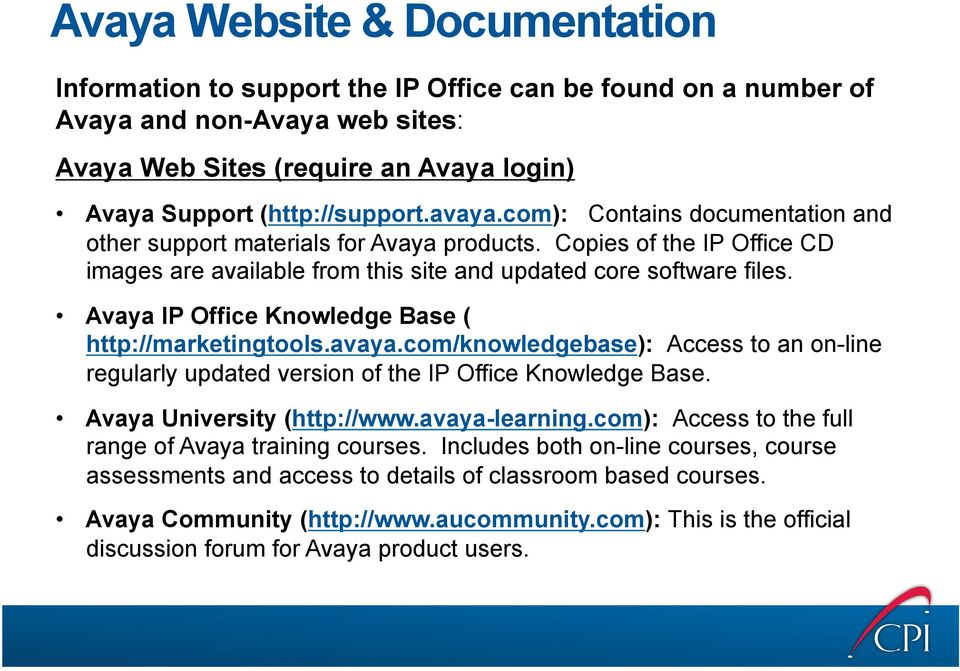 Avaya IP Office Knowledge Base ( http://marketingtools.avaya.com/knowledgebase): Access to an on-line regularly updated version of the IP Office Knowledge Base. Avaya University (http://www.
