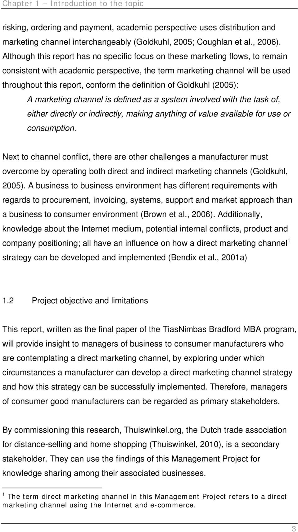 definition of Goldkuhl (2005): A marketing channel is defined as a system involved with the task of, either directly or indirectly, making anything of value available for use or consumption.