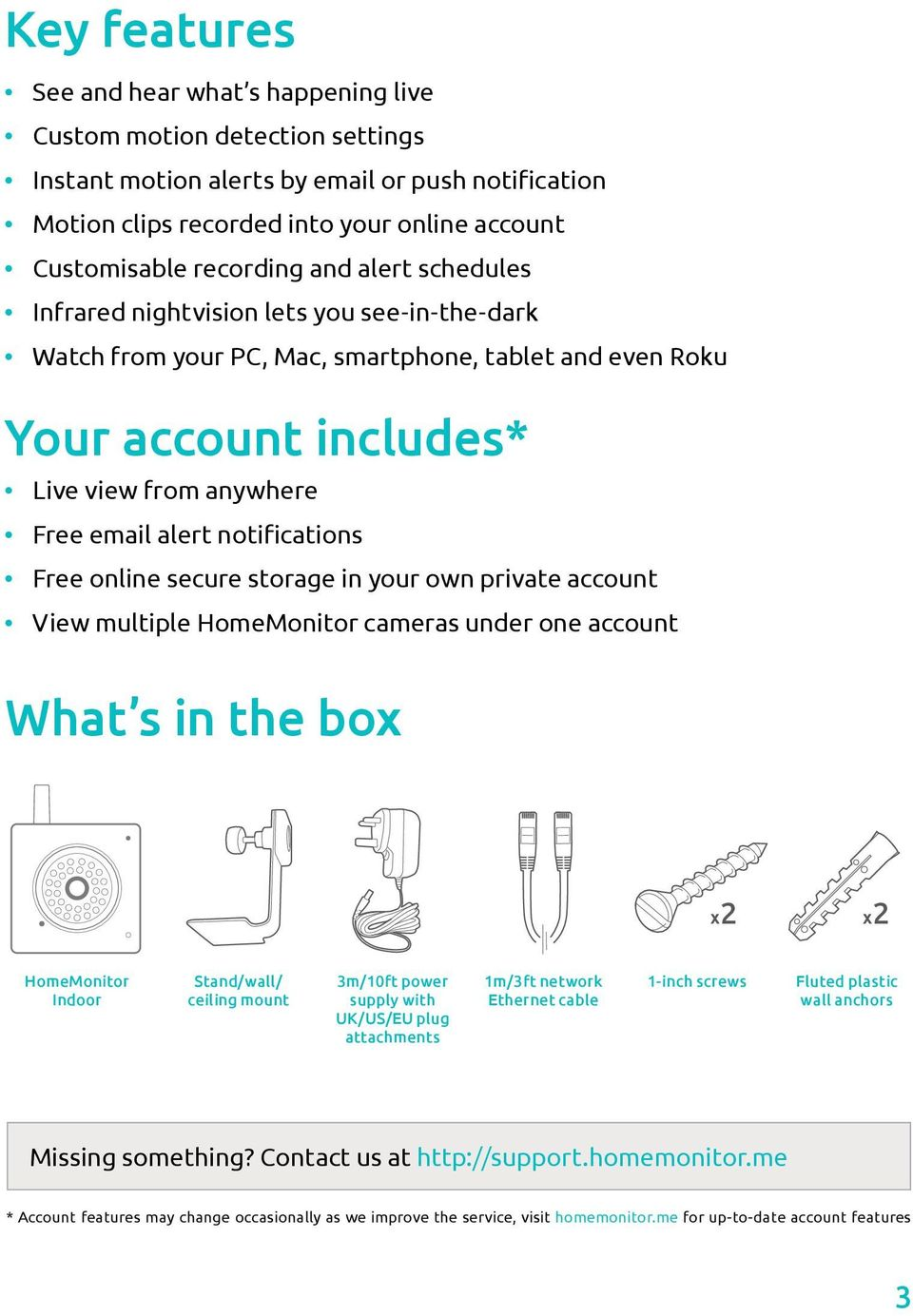 notifications Free online secure storage in your own private account View multiple HomeMonitor cameras under one account What s in the box x2 x2 HomeMonitor Indoor Stand/wall/ ceiling mount 3m/10ft