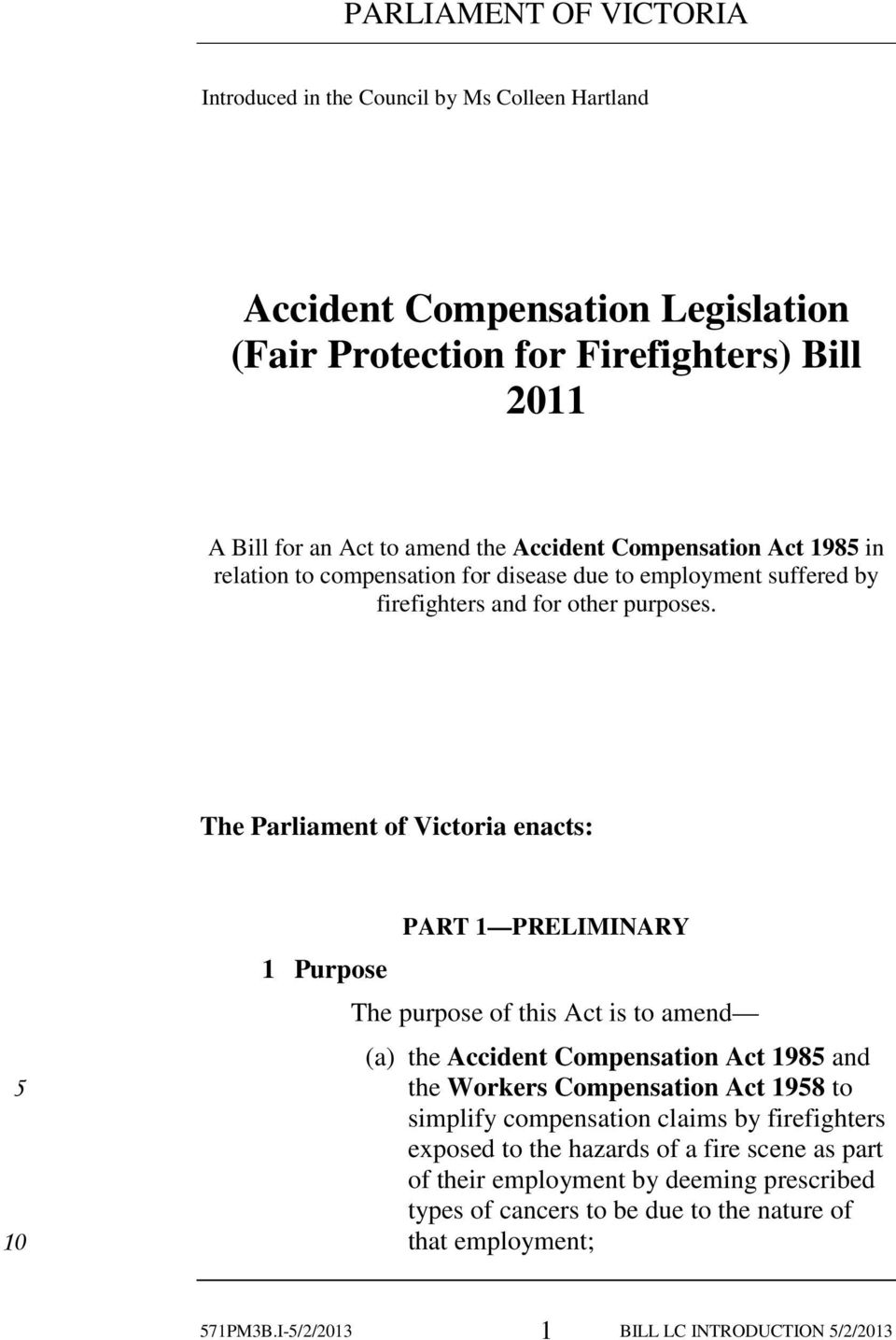 The Parliament of Victoria enacts: 1 Purpose PART 1 PRELIMINARY The purpose of this Act is to amend (a) the Accident Compensation Act 198 and the Workers Compensation Act 198 to