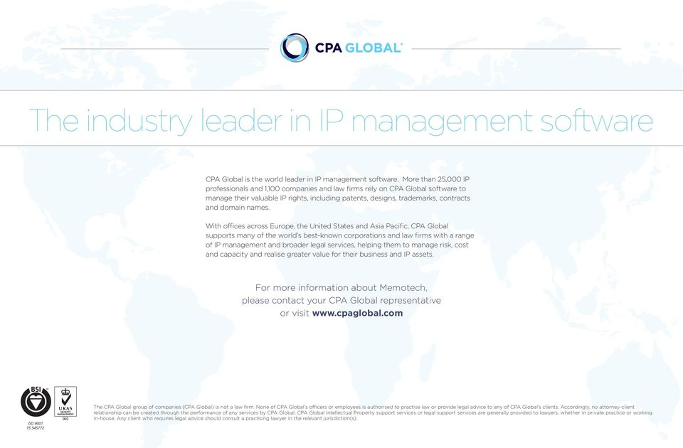 With offices across Europe, the United States and Asia Pacific, CPA Global supports many of the world s best-known corporations and law firms with a range of IP management and broader legal services,