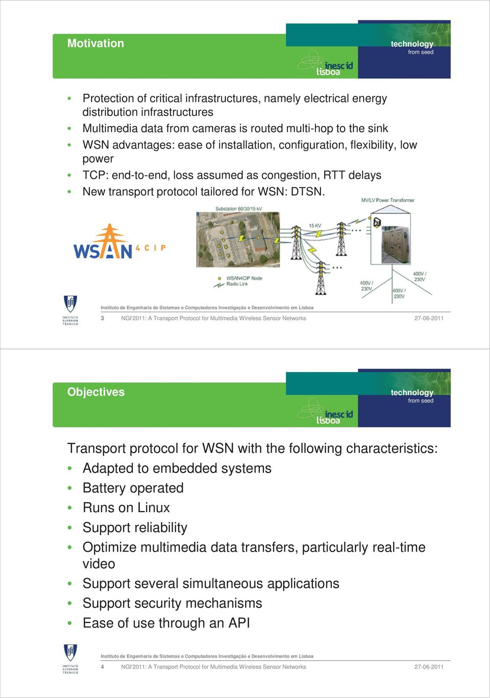 3 NGI'2011: A Transport Protocol for Multimedia Wireless Sensor Networks Objectives Transport protocol for WSN with the following characteristics: Adapted to embedded systems Battery operated Runs on