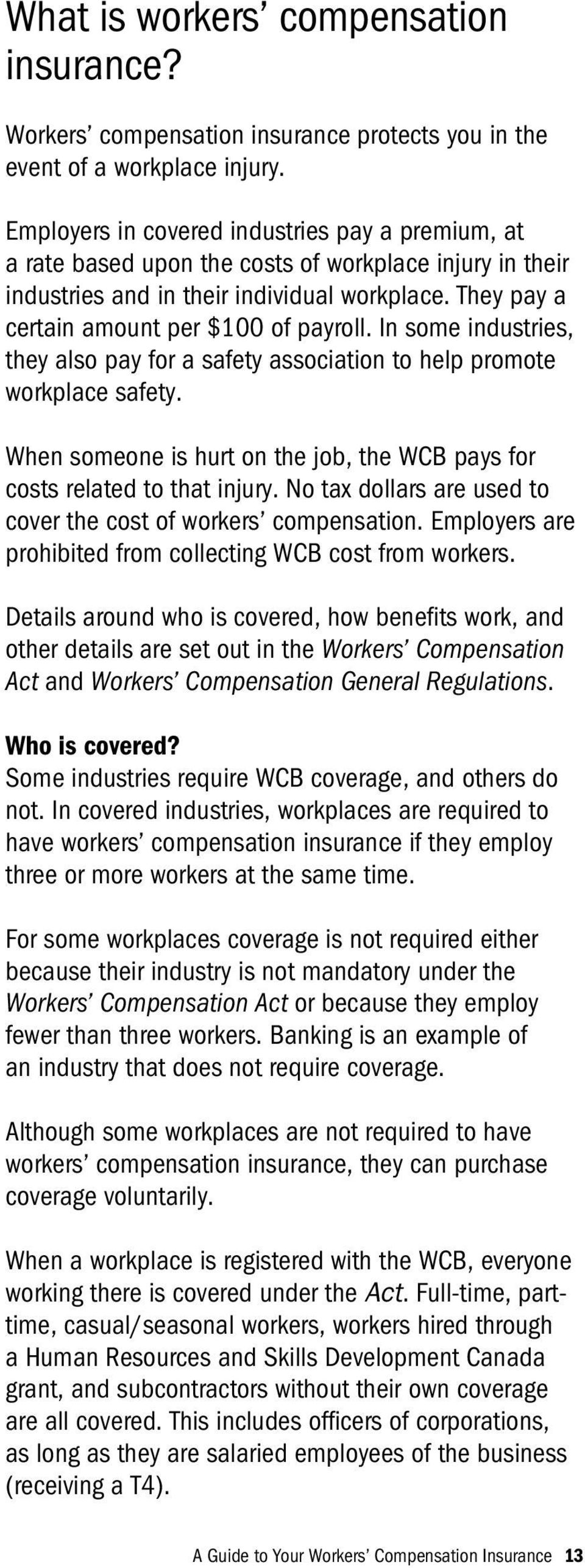 In some industries, they also pay for a safety association to help promote workplace safety. When someone is hurt on the job, the WCB pays for costs related to that injury.