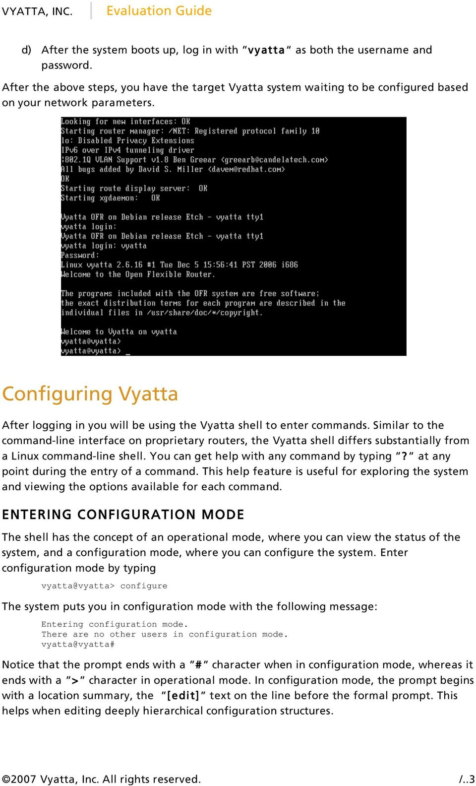 Similar to the command-line interface on proprietary routers, the Vyatta shell differs substantially from a Linux command-line shell. You can get help with any command by typing?