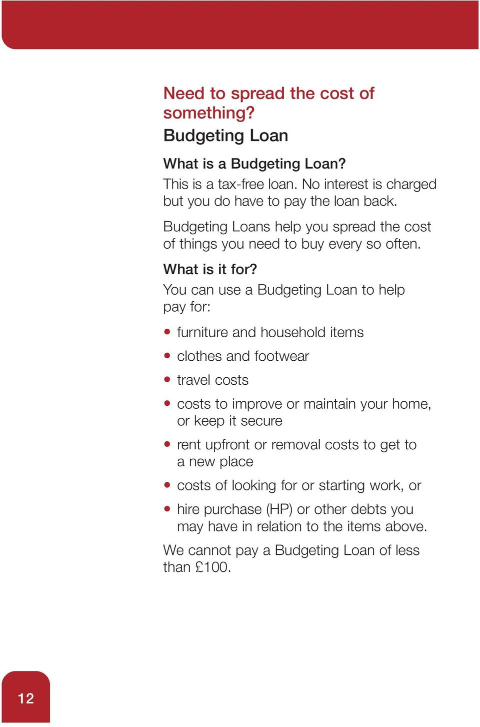 You can use a Budgeting Loan to help pay for: furniture and household items clothes and footwear travel costs costs to improve or maintain your home, or keep it