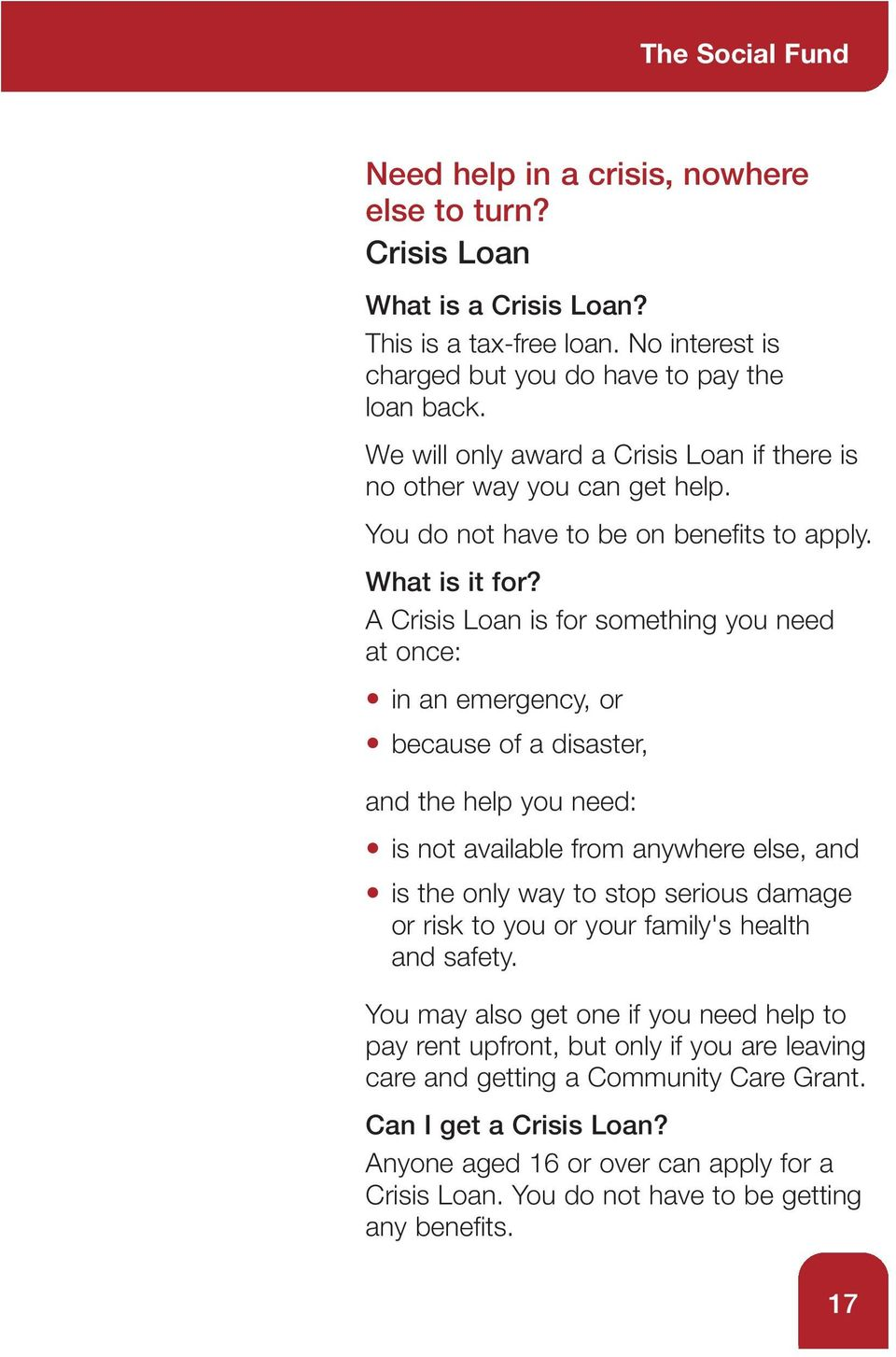 A Crisis Loan is for something you need at once: in an emergency, or because of a disaster, and the help you need: is not available from anywhere else, and is the only way to stop serious damage or