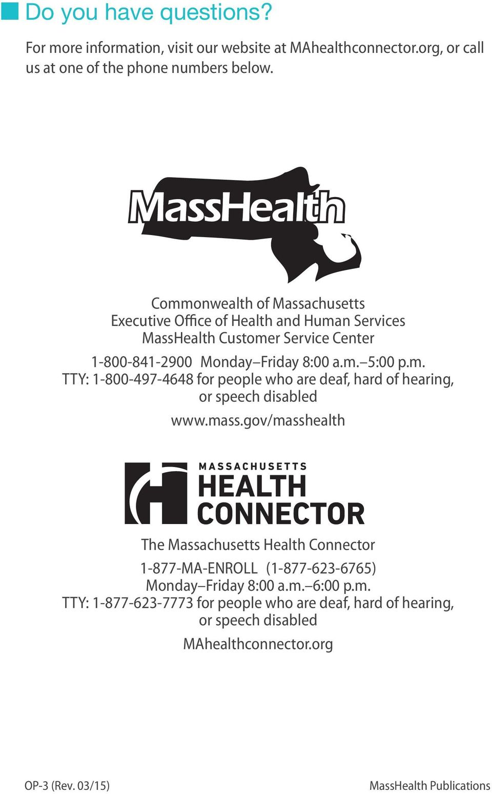 mass.gov/masshealth The Massachusetts Health Connector 1-877-MA-ENROLL (1-877-623-6765) Monday Friday 8:00 a.m. 6:00 p.m. TTY: 1-877-623-7773 for people who are deaf, hard of hearing, or speech disabled MAhealthconnector.