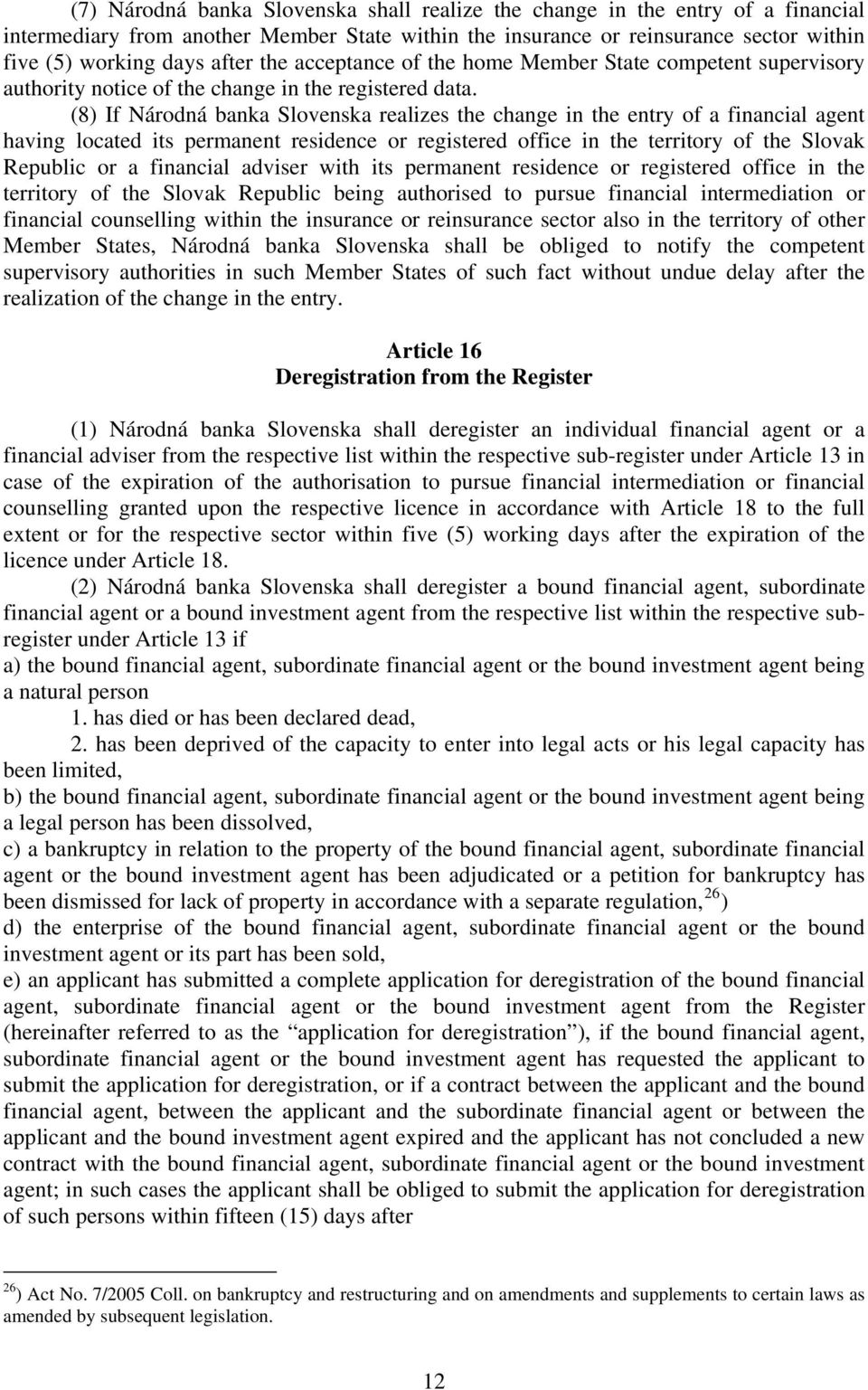 (8) If Národná banka Slovenska realizes the change in the entry of a financial agent having located its permanent residence or registered office in the territory of the Slovak Republic or a financial