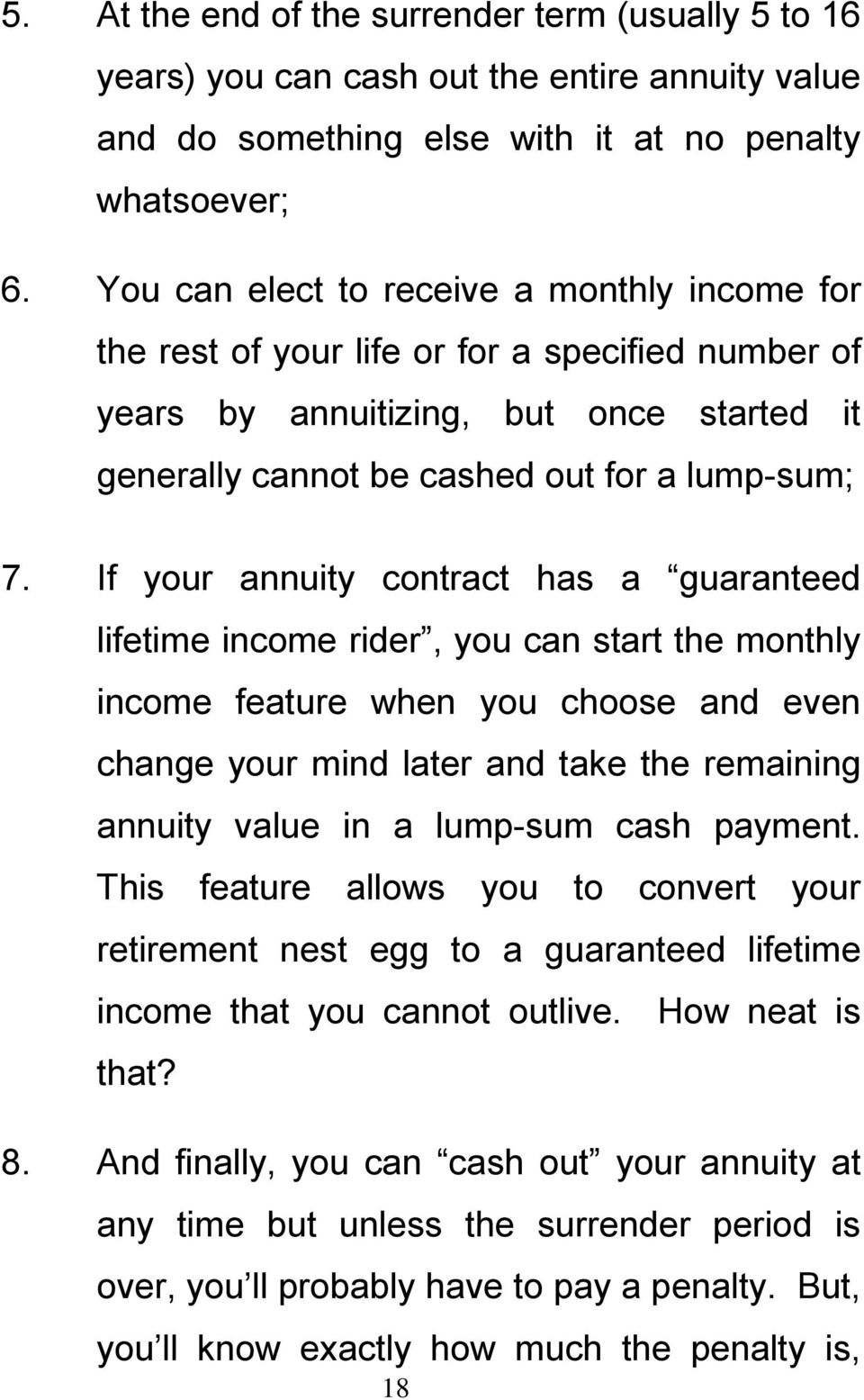 If your annuity contract has a guaranteed lifetime income rider, you can start the monthly income feature when you choose and even change your mind later and take the remaining annuity value in a