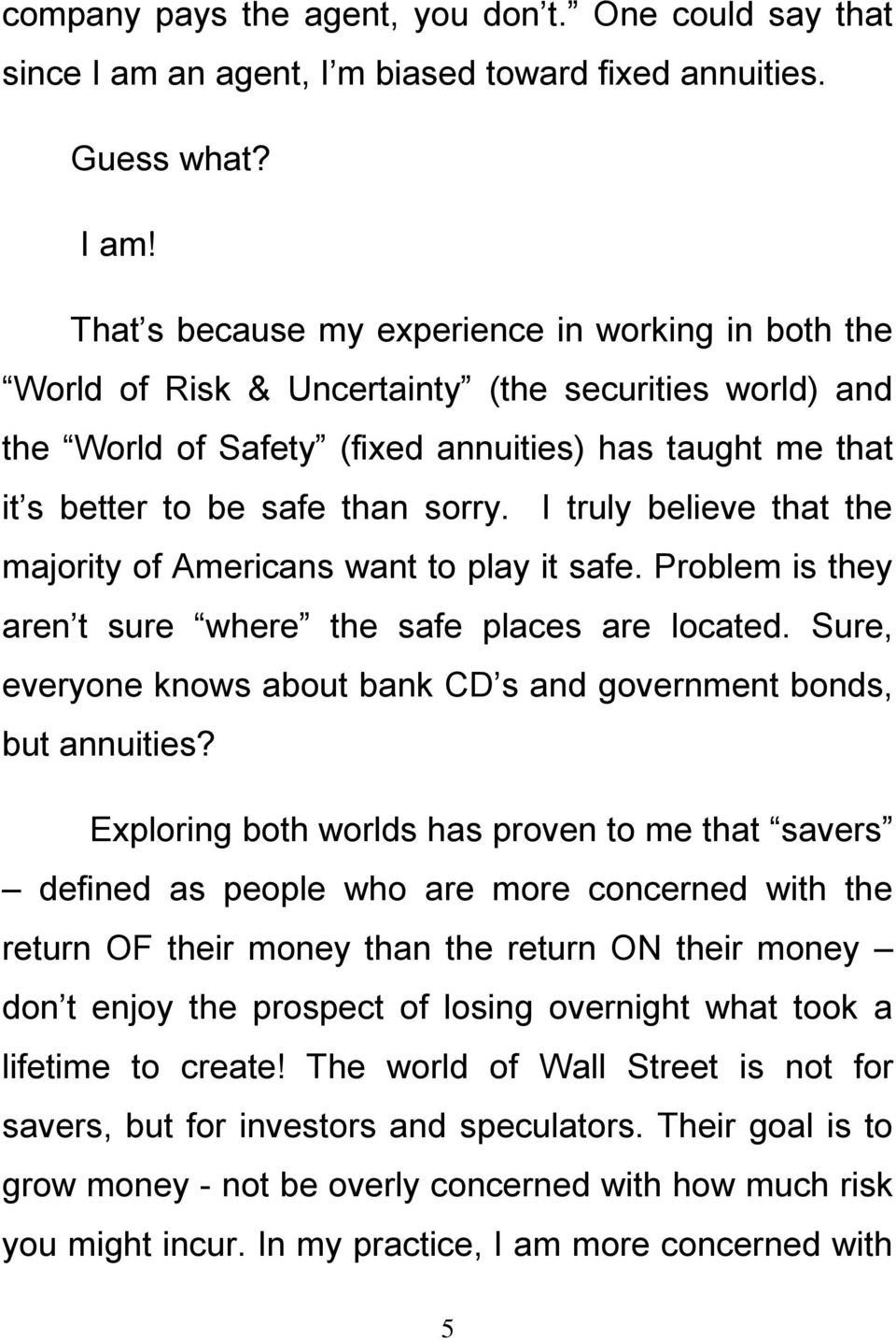 That s because my experience in working in both the World of Risk & Uncertainty (the securities world) and the World of Safety (fixed annuities) has taught me that it s better to be safe than sorry.
