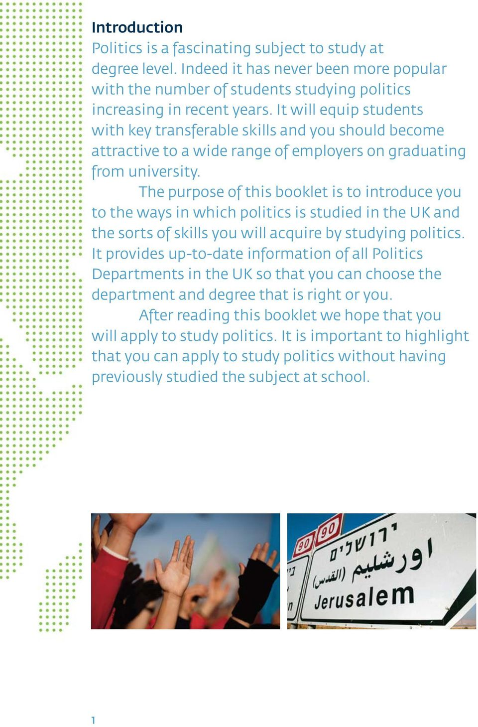 The purpose of this booklet is to introduce you to the ways in which politics is studied in the UK and the sorts of skills you will acquire by studying politics.