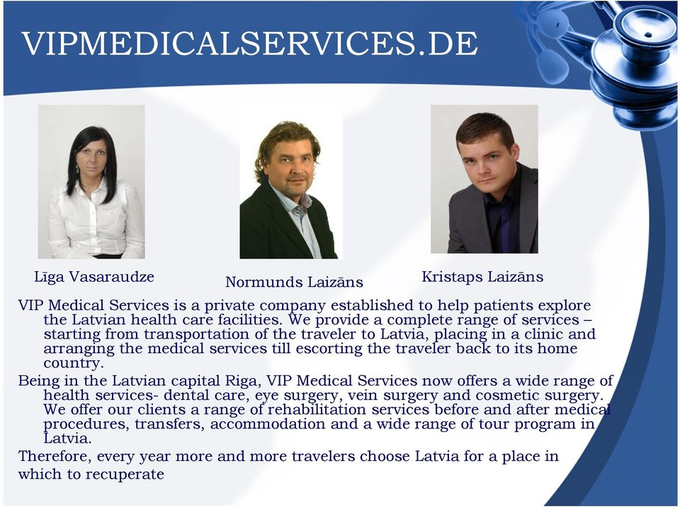 country. Being in the Latvian capital Riga, VIP Medical Services now offers a wide range of health services- dental care, eye surgery, vein surgery and cosmetic surgery.