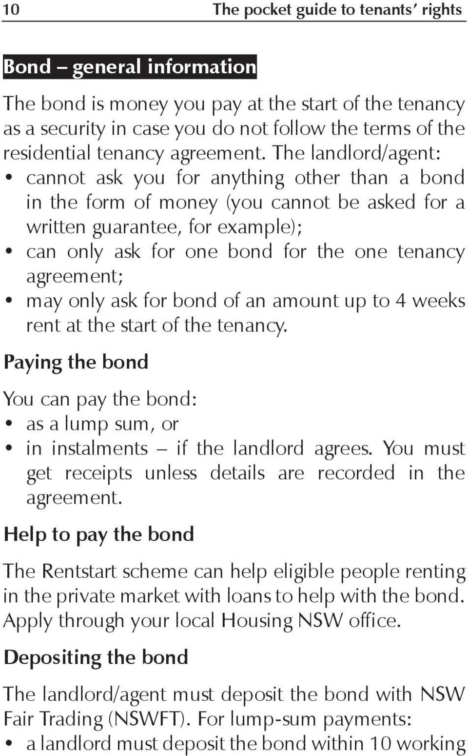 The landlord/agent: cannot ask you for anything other than a bond in the form of money (you cannot be asked for a written guarantee, for example); can only ask for one bond for the one tenancy