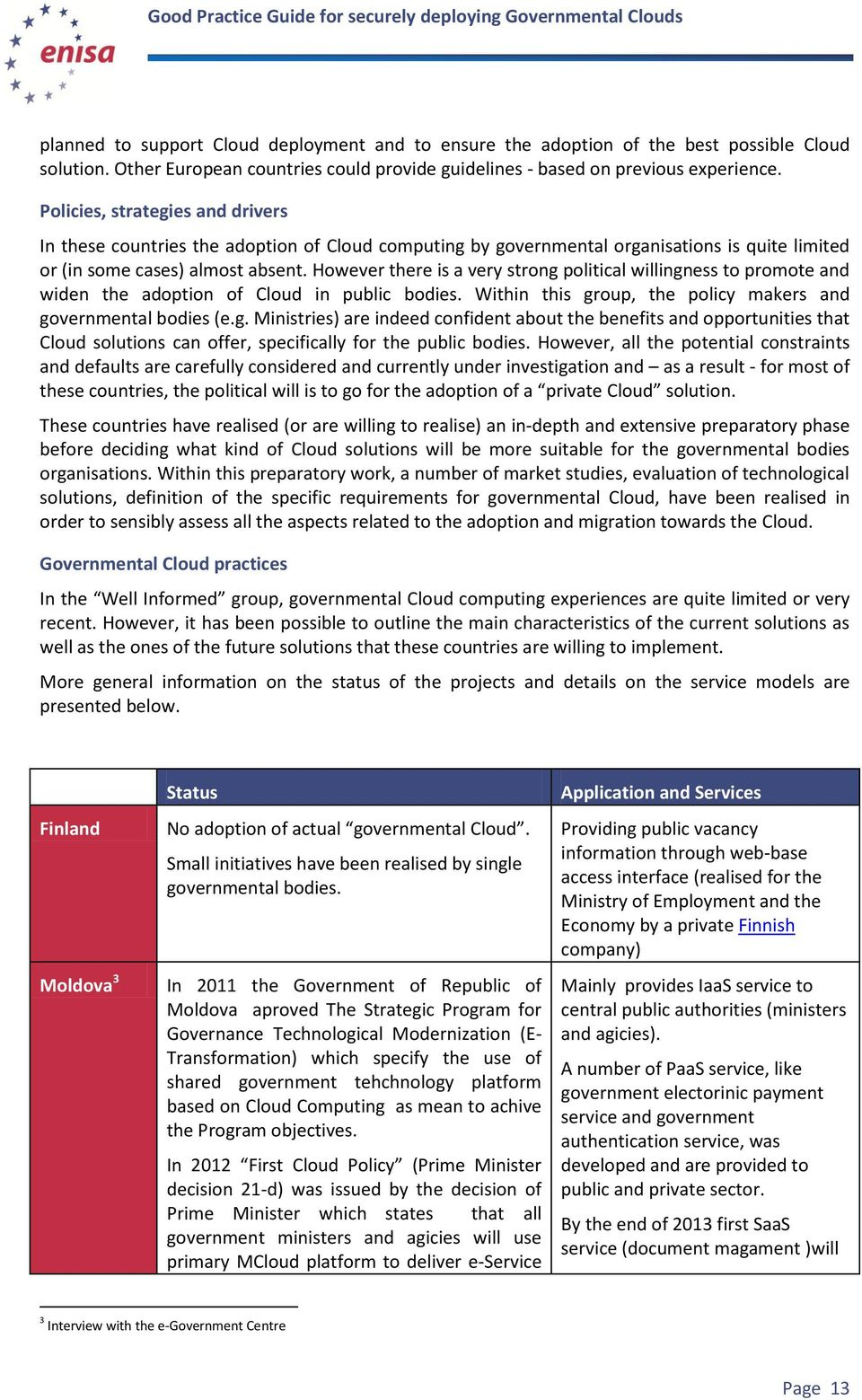 However there is a very strong political willingness to promote and widen the adoption of Cloud in public bodies. Within this group, the policy makers and governmental bodies (e.g. Ministries) are indeed confident about the benefits and opportunities that Cloud solutions can offer, specifically for the public bodies.