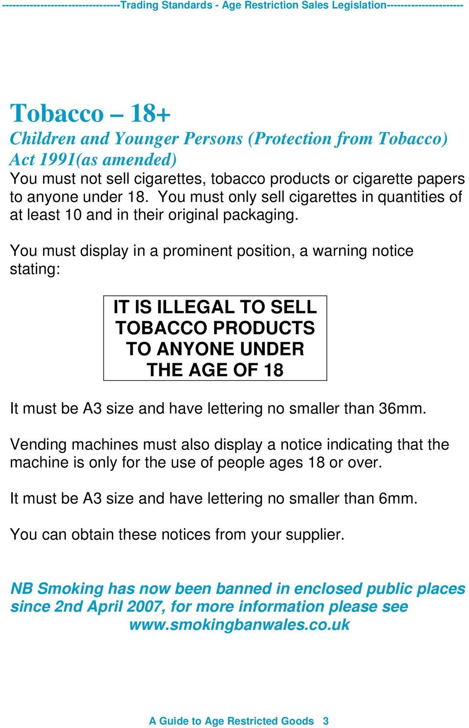 You must display in a prominent position, a warning notice stating: IT IS ILLEGAL TO SELL TOBACCO PRODUCTS TO ANYONE UNDER THE AGE OF 18 It must be A3 size and have lettering no smaller than 36mm.
