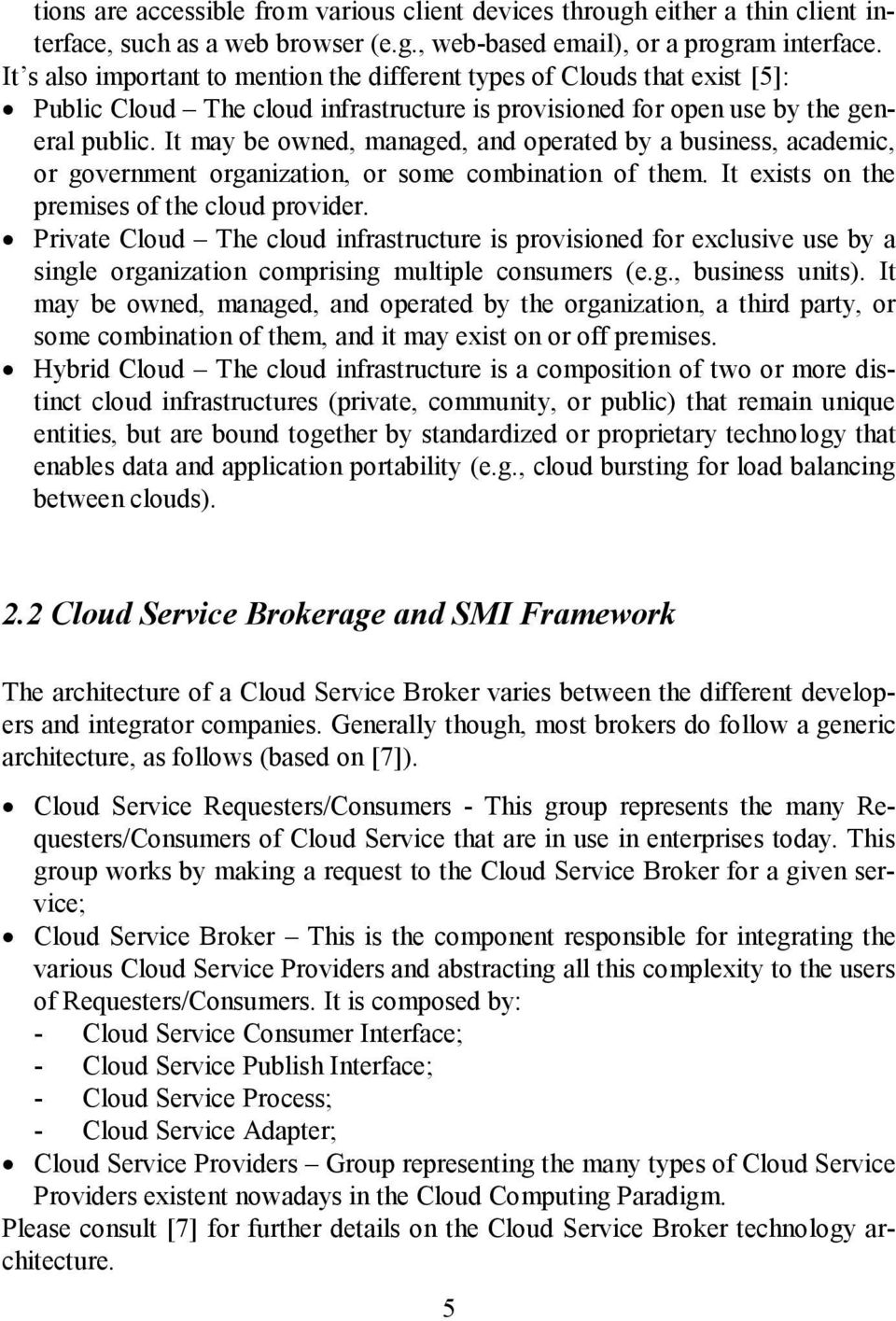 It may be owned, managed, and operated by a business, academic, or government organization, or some combination of them. It exists on the premises of the cloud provider.