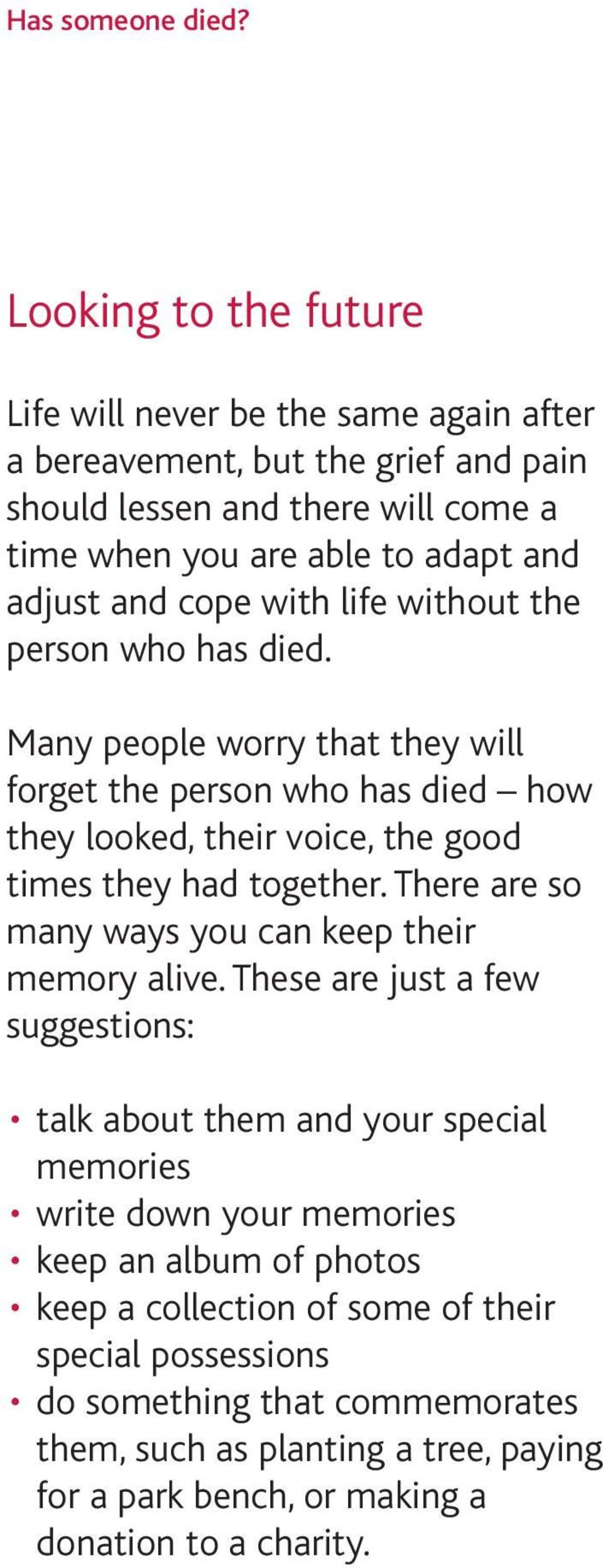 cope with life without the person who has died. Many people worry that they will forget the person who has died how they looked, their voice, the good times they had together.