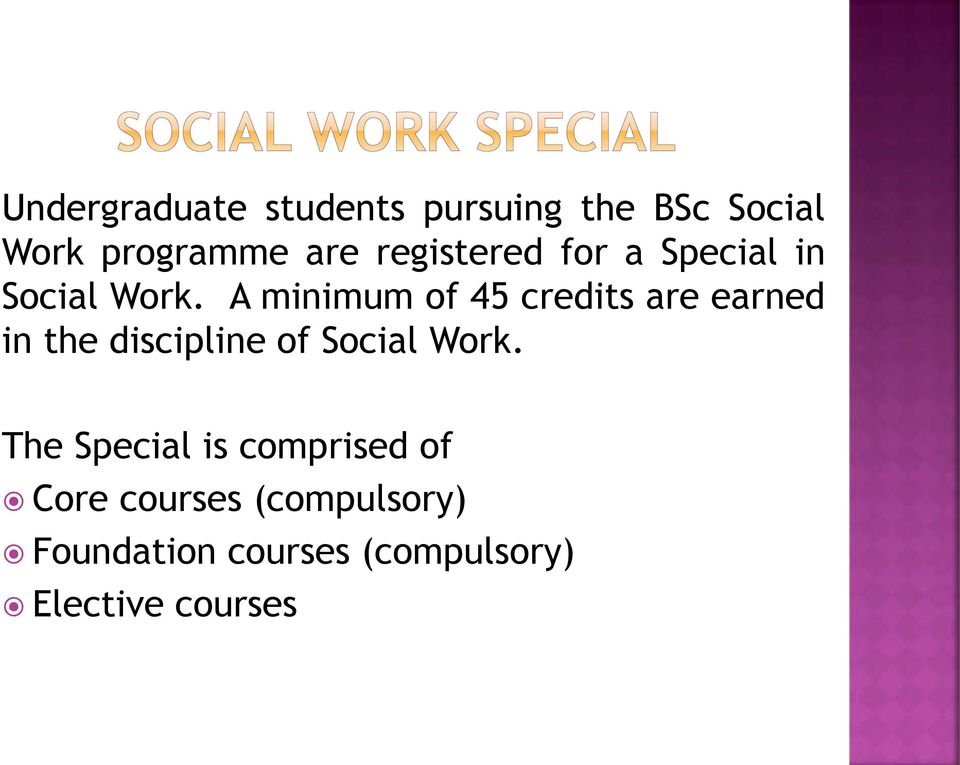 A minimum of 45 credits are earned in the discipline of Social Work.