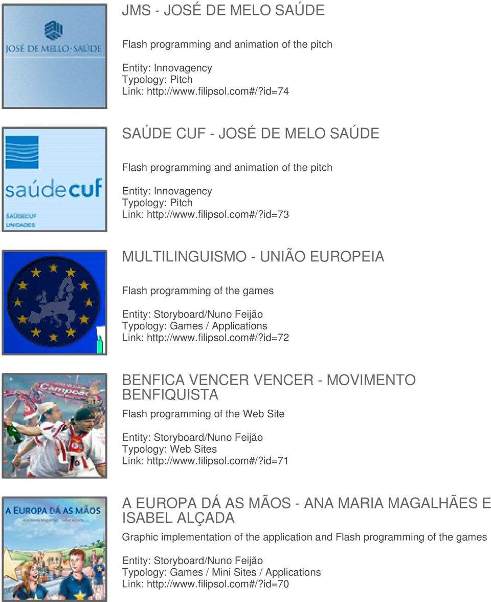 id=73 MULTILINGUISMO - UNIÃO EUROPEIA Flash programming of the games Entity: Storyboard/Nuno Feijão Typology: Games / Applications Link: http://www.filipsol.com#/?