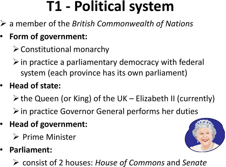Head of state: the Queen (or King) of the UK Elizabeth II (currently) in practice Governor General