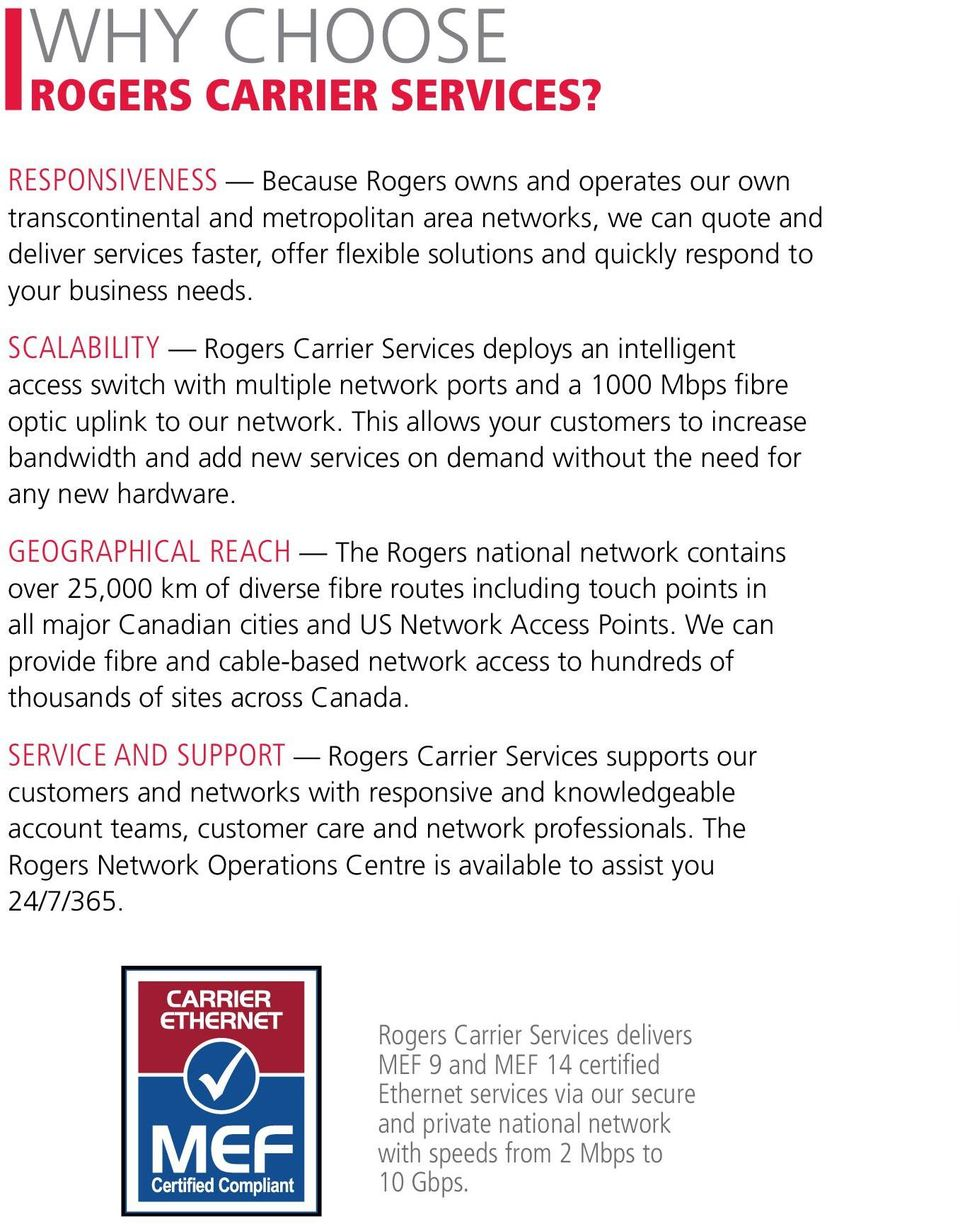 business needs. SCALABILITY Rogers Carrier Services deploys an intelligent access switch with multiple network ports and a 1000 Mbps fibre optic uplink to our network.