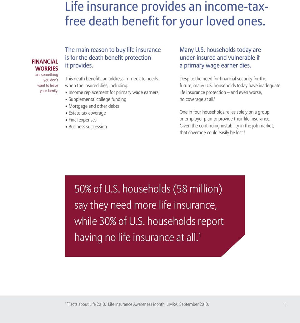 This death benefit can address immediate needs when the insured dies, including: Income replacement for primary wage earners Supplemental college funding Mortgage and other debts Estate tax coverage