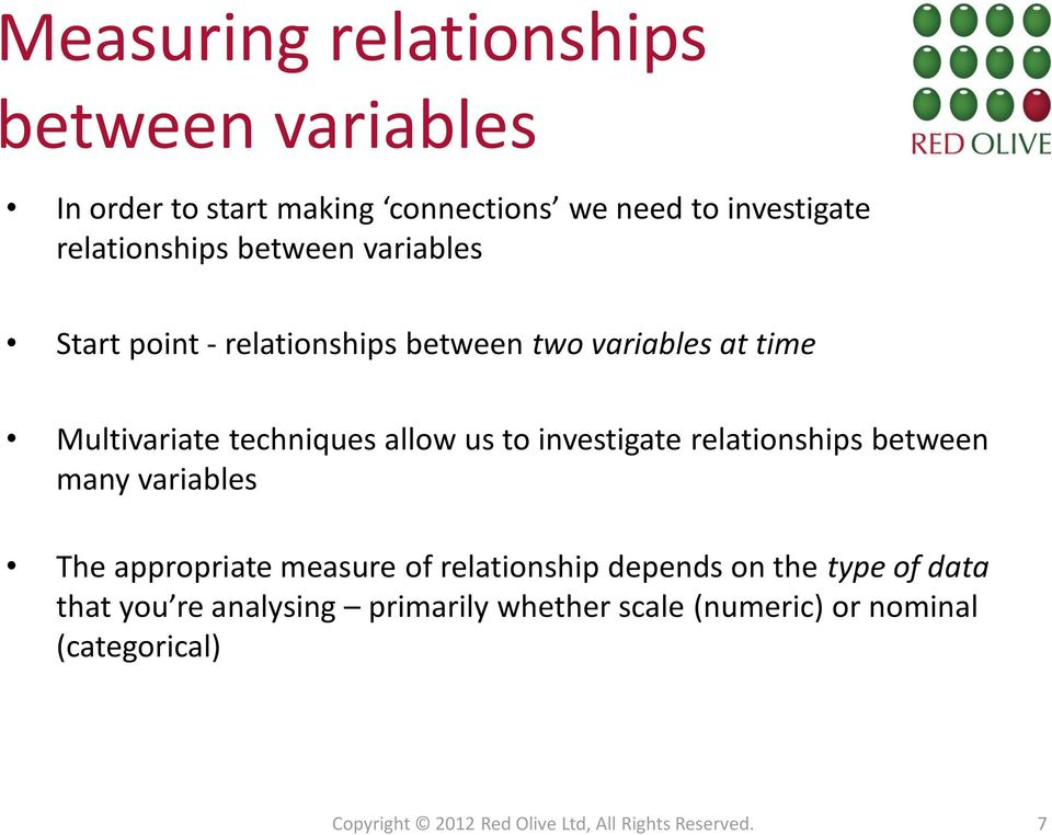 investigate relationships between many variables The appropriate measure of relationship depends on the type of data