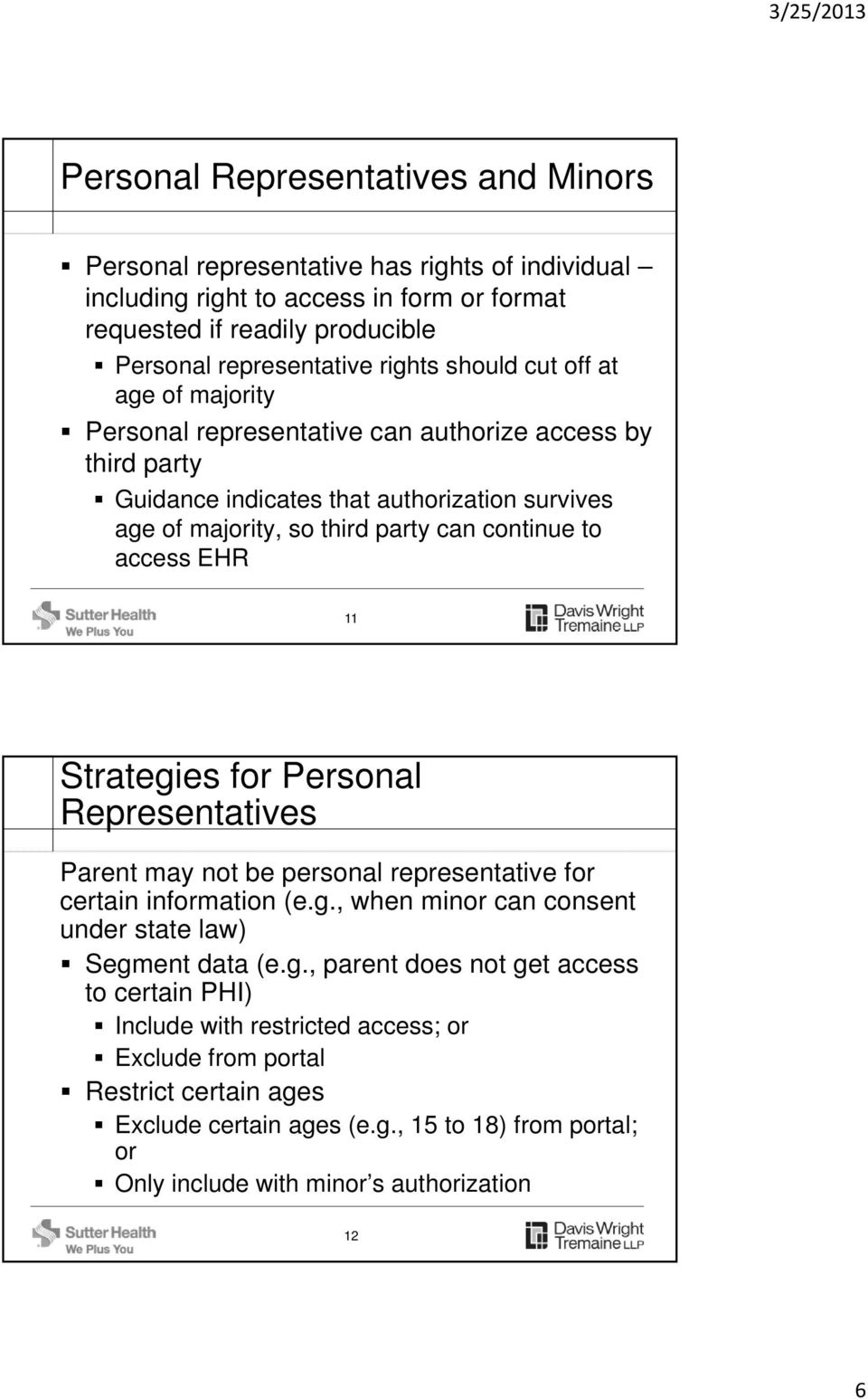 EHR 11 Strategies for Personal Representatives Parent may not be personal representative for certain information (e.g., when minor can consent under state law) Segment data (e.g., parent does not get access to certain PHI) Include with restricted access; or Exclude from portal Restrict certain ages Exclude certain ages (e.