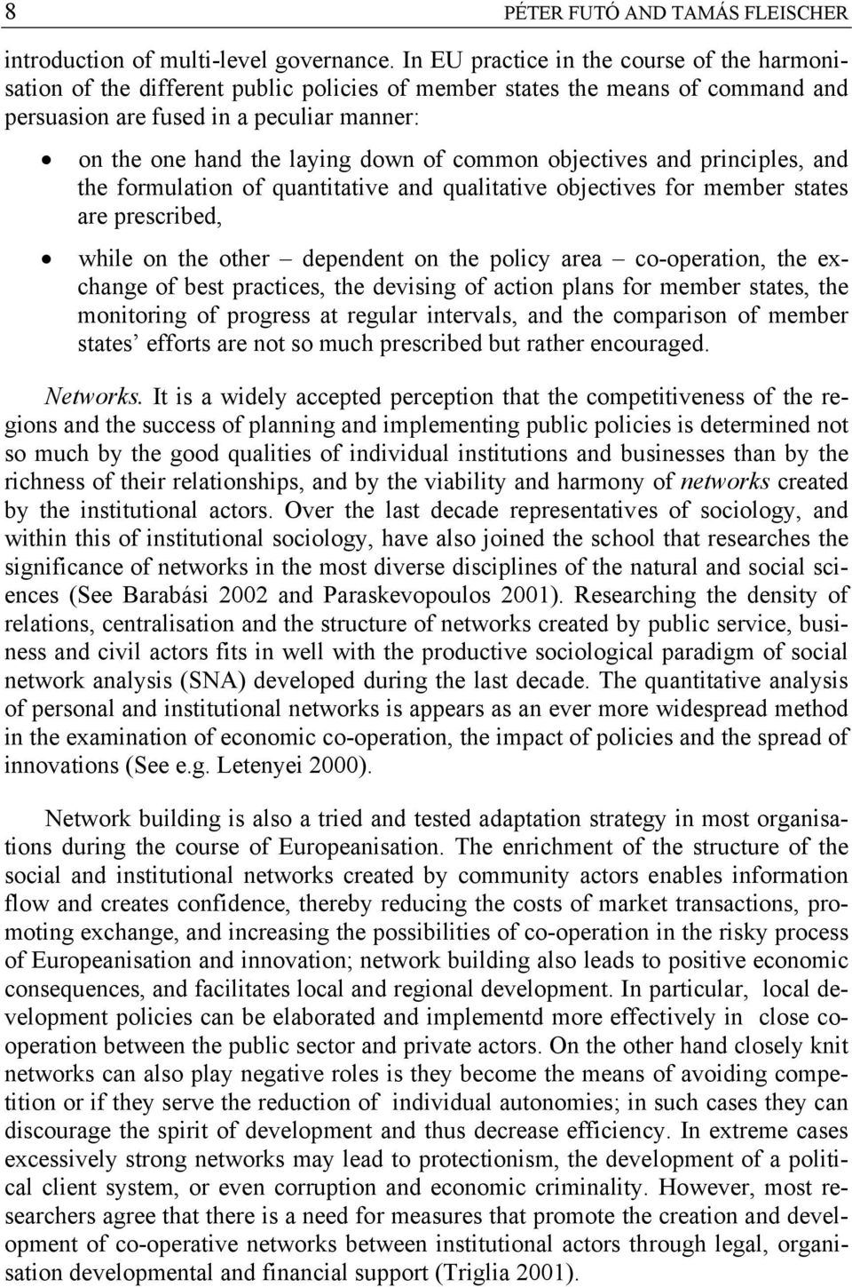 of common objectives and principles, and the formulation of quantitative and qualitative objectives for member states are prescribed, while on the other dependent on the policy area co-operation, the