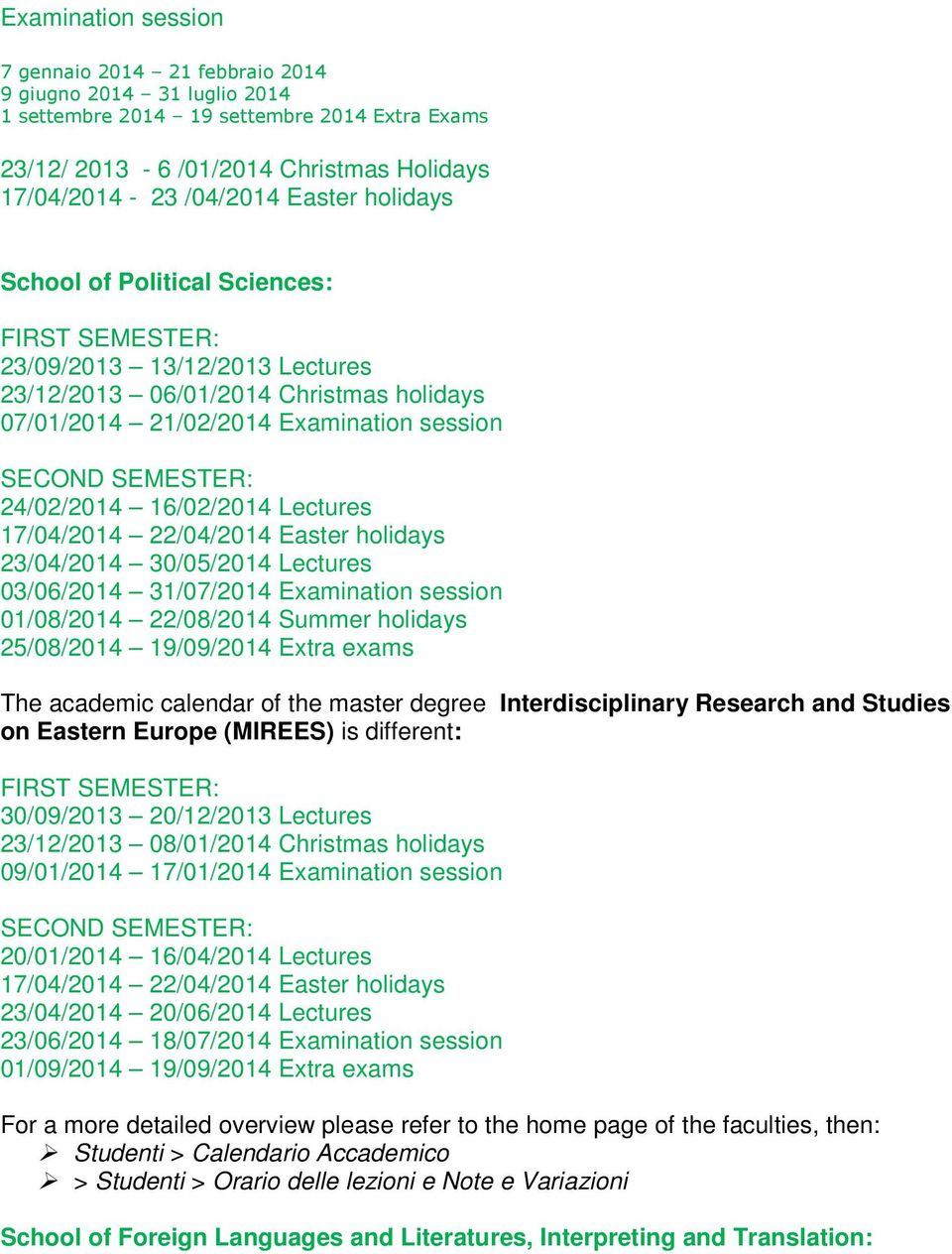16/02/2014 Lectures 17/04/2014 22/04/2014 Easter holidays 23/04/2014 30/05/2014 Lectures 03/06/2014 31/07/2014 Examination session 01/08/2014 22/08/2014 Summer holidays 25/08/2014 19/09/2014 Extra