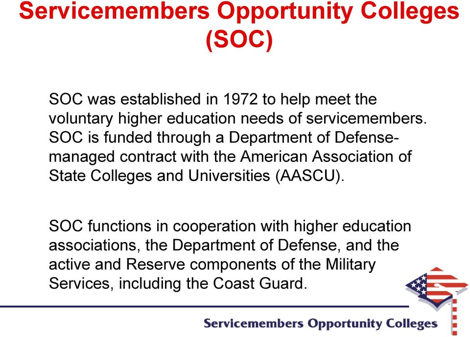 SOC is funded through a Department of Defensemanaged contract with the American Association of State Colleges and