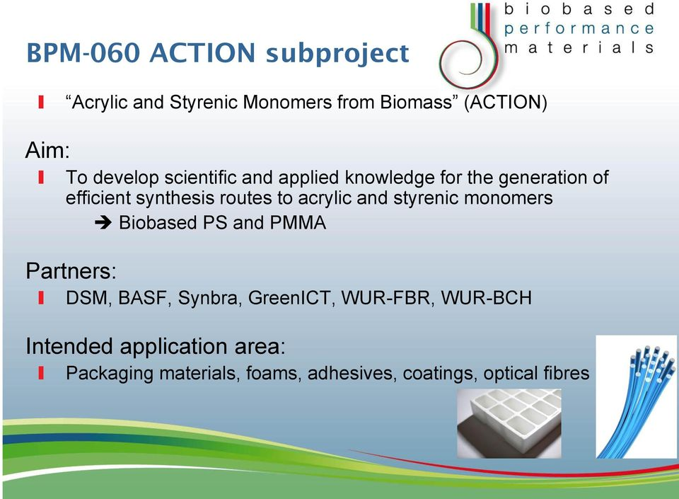 and styrenic monomers Biobased PS and PMMA Partners: DSM, BASF, Synbra, GreenICT, WUR-FBR,