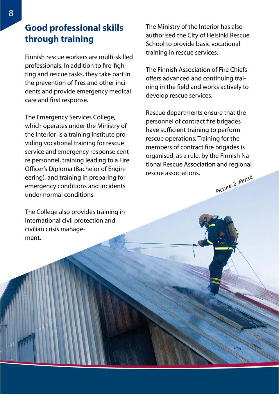 The Emergency Services College, which operates under the Ministry of the Interior, is a training institute providing vocational training for rescue service and emergency response centre personnel,