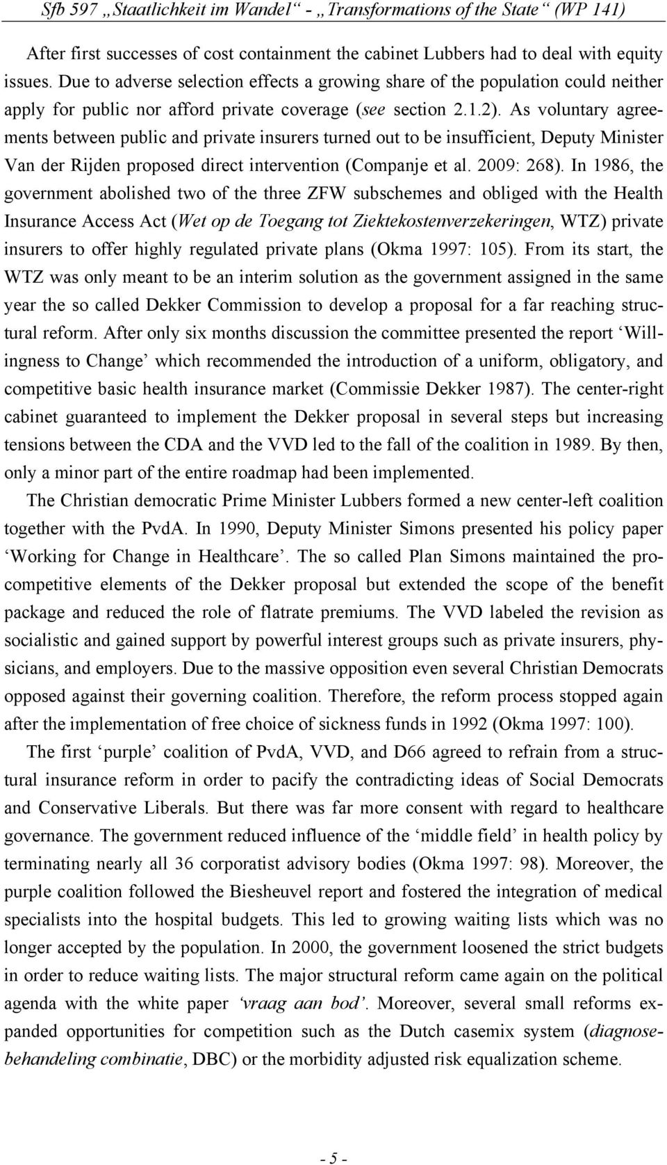 As voluntary agreements between public and private insurers turned out to be insufficient, Deputy Minister Van der Rijden proposed direct intervention (Companje et al. 2009: 268).