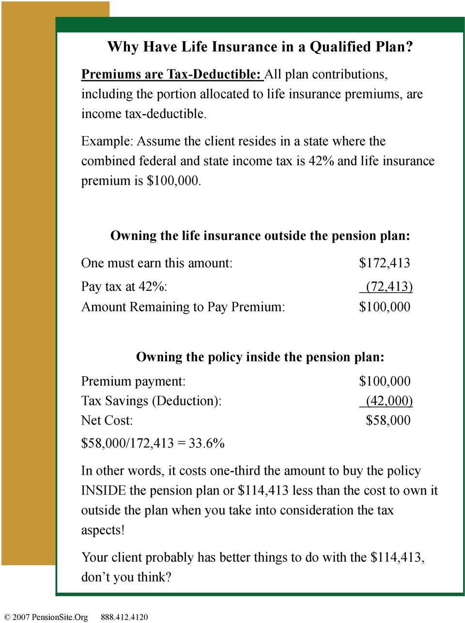 Owning the life insurance outside the pension plan: One must earn this amount: $172,413 Pay tax at 42%: (72,413) Amount Remaining to Pay Premium: $100,000 Owning the policy inside the pension plan: