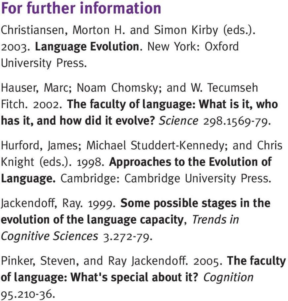 Hurford, James; Michael Studdert-Kennedy; and Chris Knight (eds.). 1998. Approaches to the Evolution of Language. Cambridge: Cambridge University Press. Jackendoff, Ray.