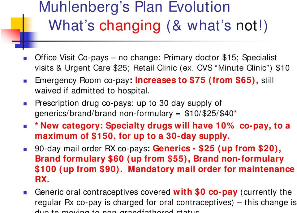 Prescription drug co-pays: up to 30 day supply of generics/brand/brand non-formulary = $10/$25/$40* *New category: Specialty drugs will have 10% co-pay, to a maximum of $150, for up to a 30-day