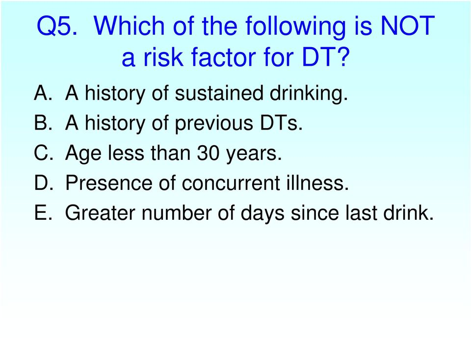 A history of previous DTs. C. Age less than 30 years. D. Presence of concurrent illness.